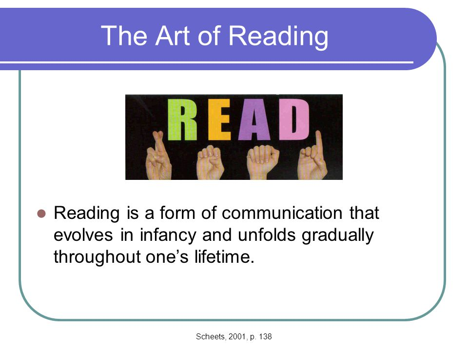 The Art of Reading Reading is a form of communication that evolves in infancy and unfolds gradually throughout one's lifetime.