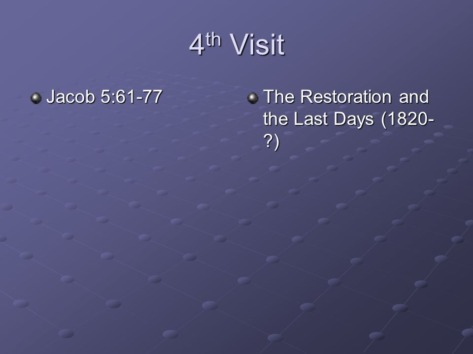 4th Visit Jacob 5:61-77 The Restoration and the Last Days (1820- )