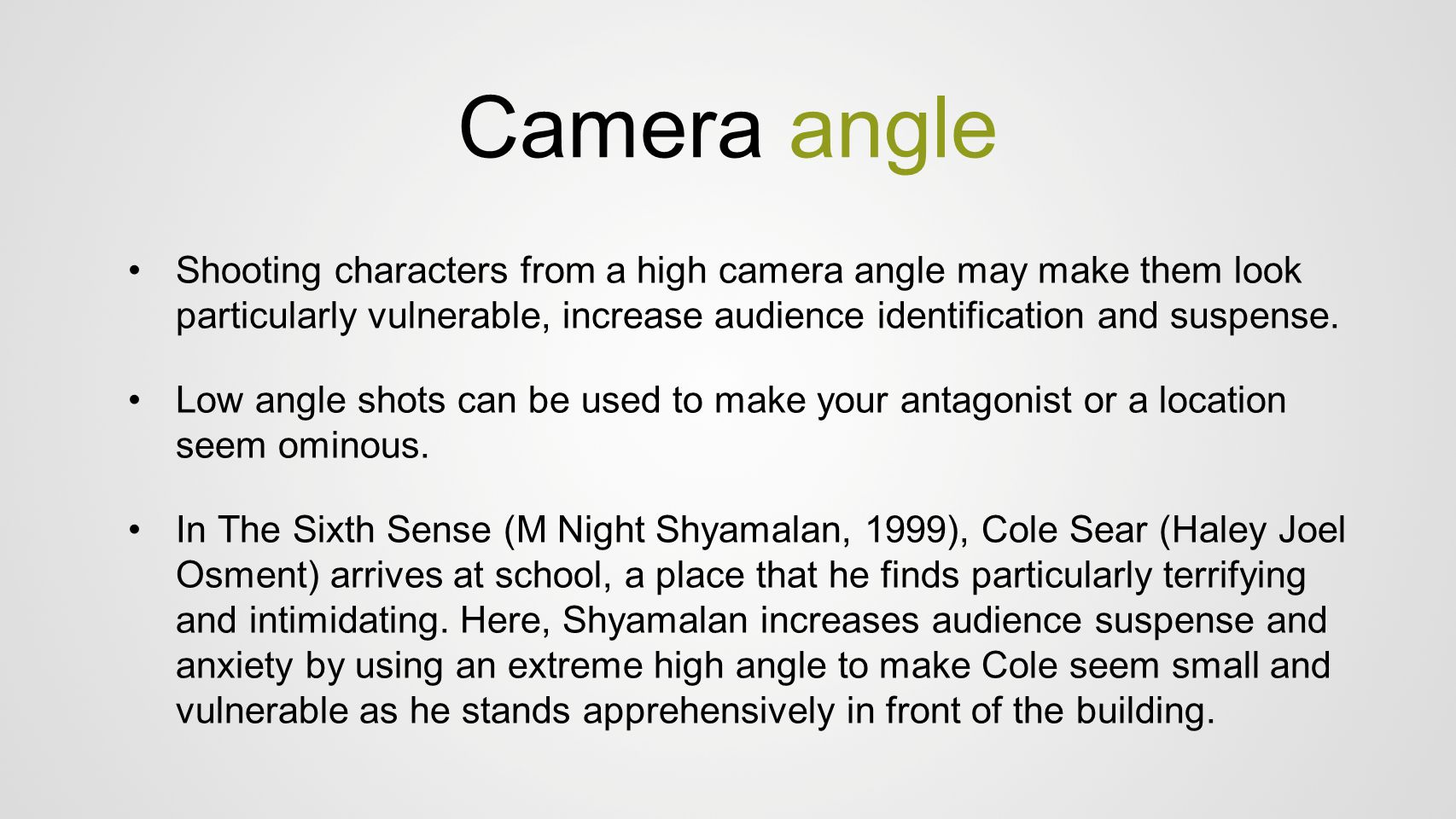 Camera angle Shooting characters from a high camera angle may make them look particularly vulnerable, increase audience identification and suspense.
