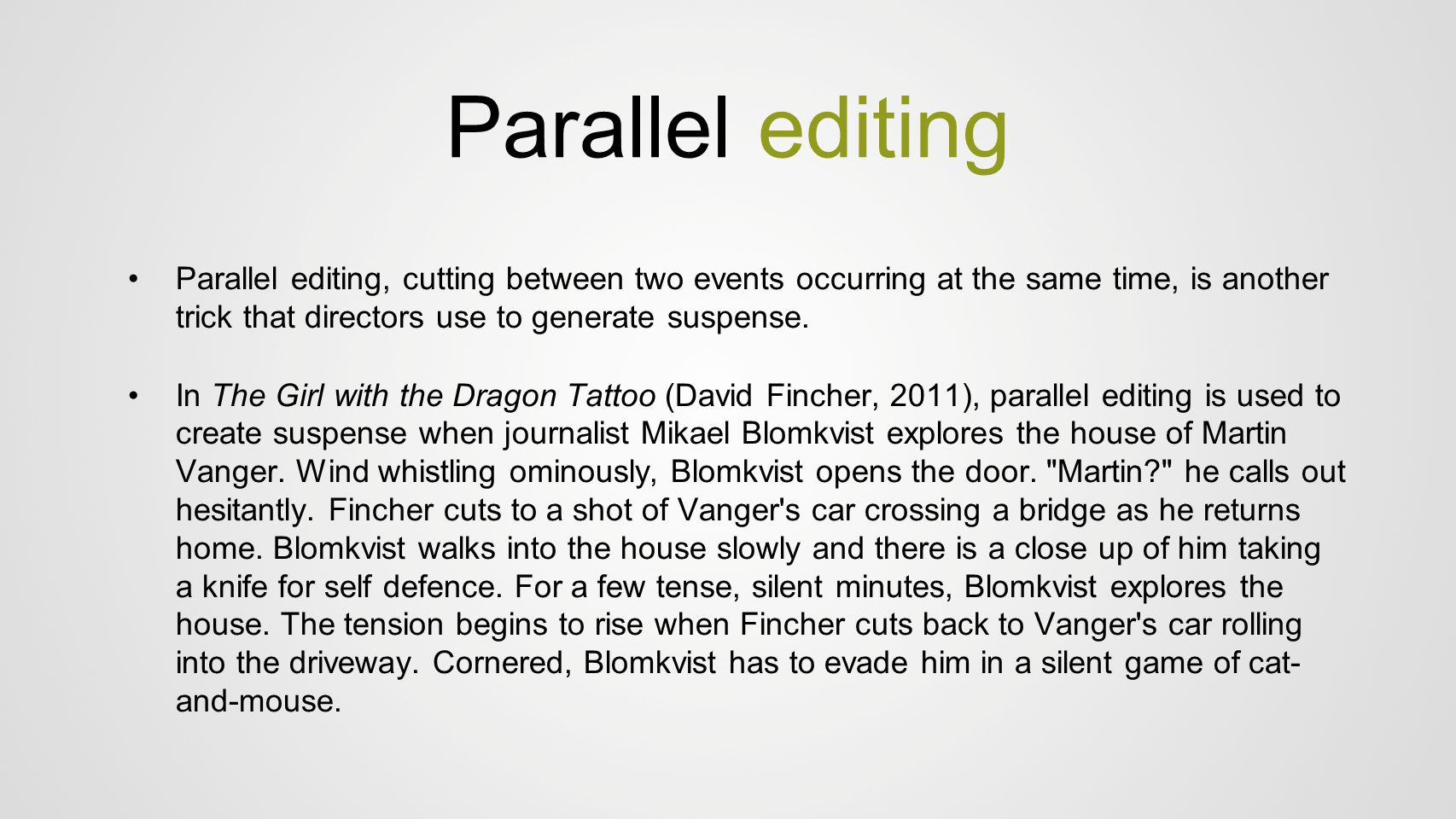 Parallel editing Parallel editing, cutting between two events occurring at the same time, is another trick that directors use to generate suspense.