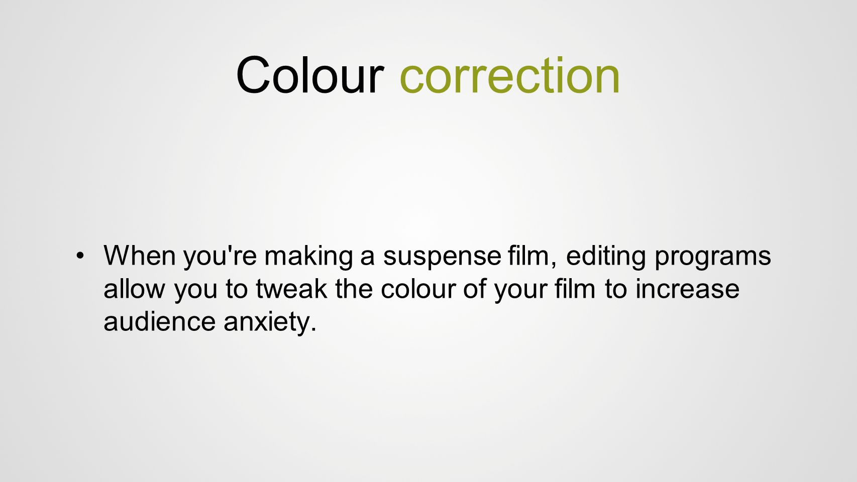 Colour correction When you re making a suspense film, editing programs allow you to tweak the colour of your film to increase audience anxiety.