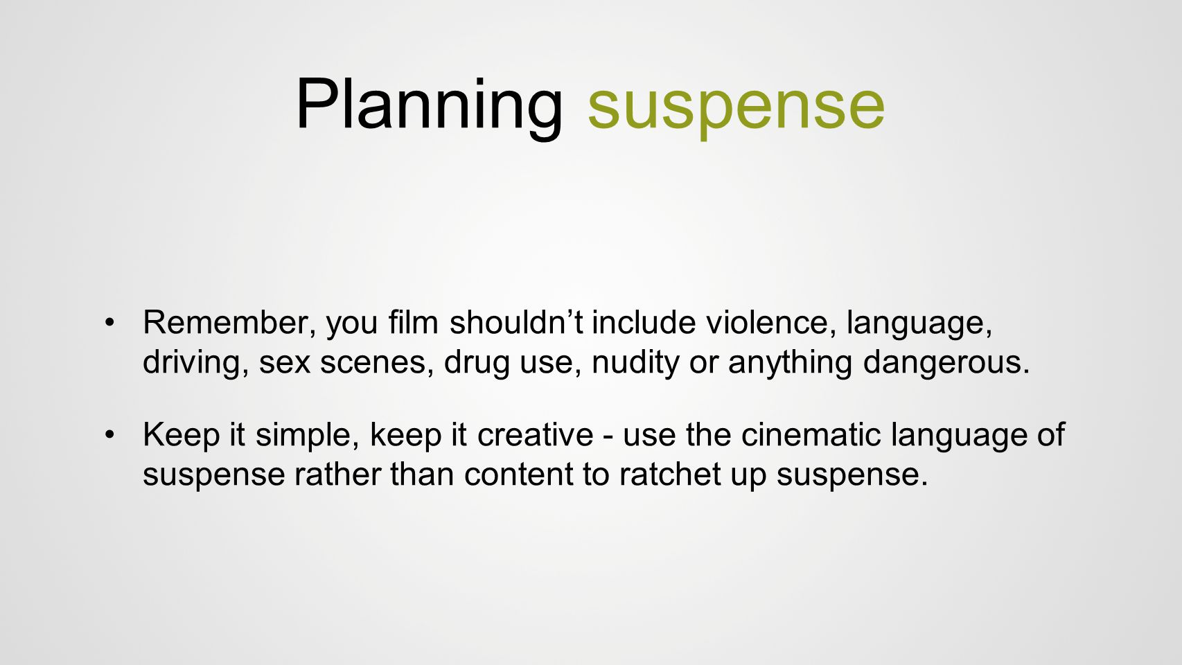 Planning suspense Remember, you film shouldn't include violence, language, driving, sex scenes, drug use, nudity or anything dangerous.