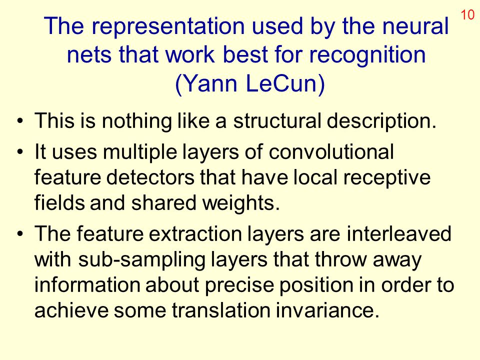 10 The representation used by the neural nets that work best for recognition (Yann LeCun) This is nothing like a structural description.