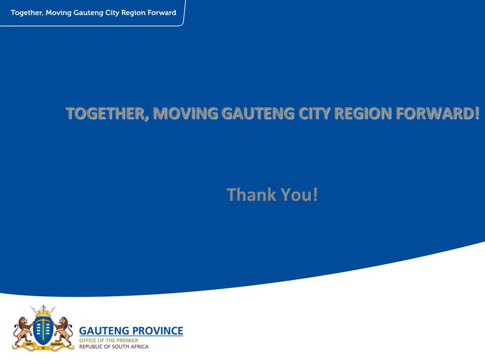 TOGETHER, MOVING GAUTENG CITY REGION FORWARD! Thank You!