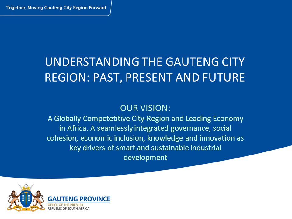 UNDERSTANDING THE GAUTENG CITY REGION: PAST, PRESENT AND FUTURE