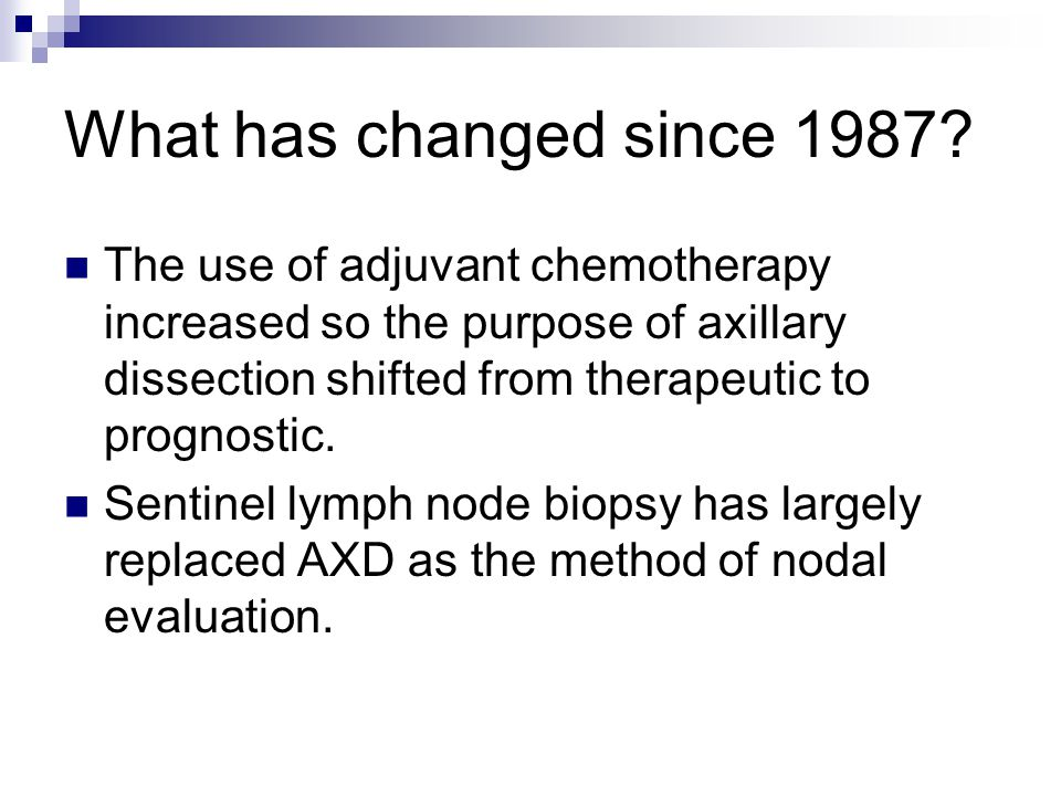 What has changed since 1987 The use of adjuvant chemotherapy increased so the purpose of axillary dissection shifted from therapeutic to prognostic.