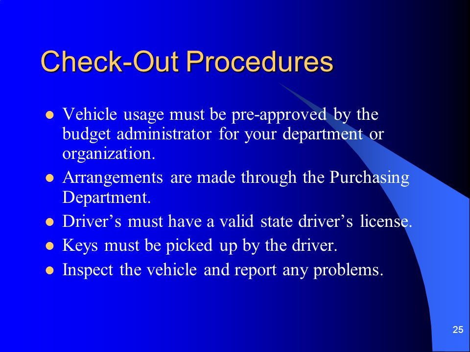 Check-Out Procedures Vehicle usage must be pre-approved by the budget administrator for your department or organization.
