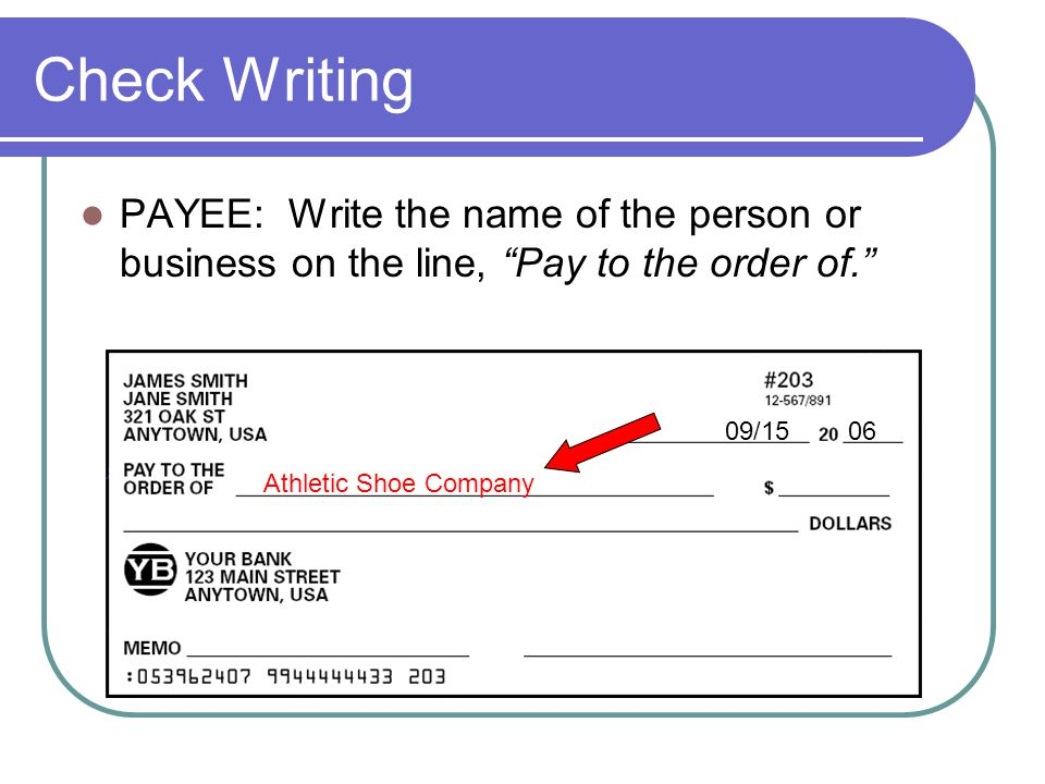 Check Writing PAYEE: Write the name of the person or business on the line, Pay to the order of. 09/15 06.