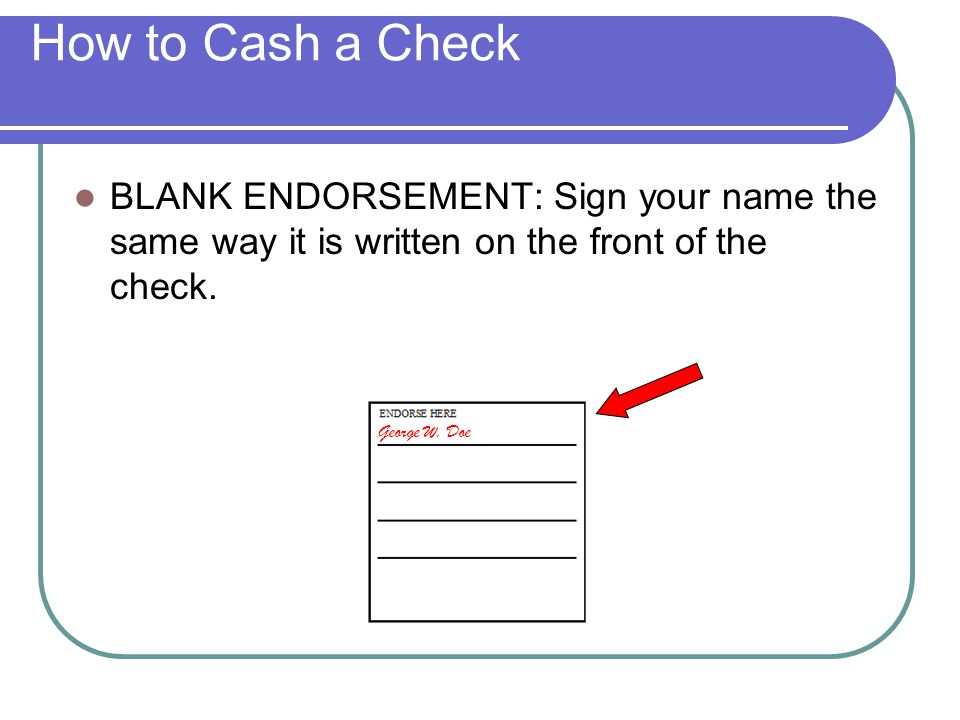 How to Cash a Check BLANK ENDORSEMENT: Sign your name the same way it is written on the front of the check.