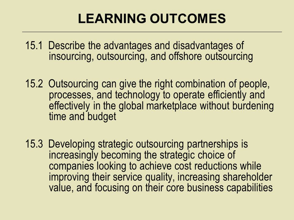 LEARNING OUTCOMES 15.1 Describe the advantages and disadvantages of insourcing, outsourcing, and offshore outsourcing.