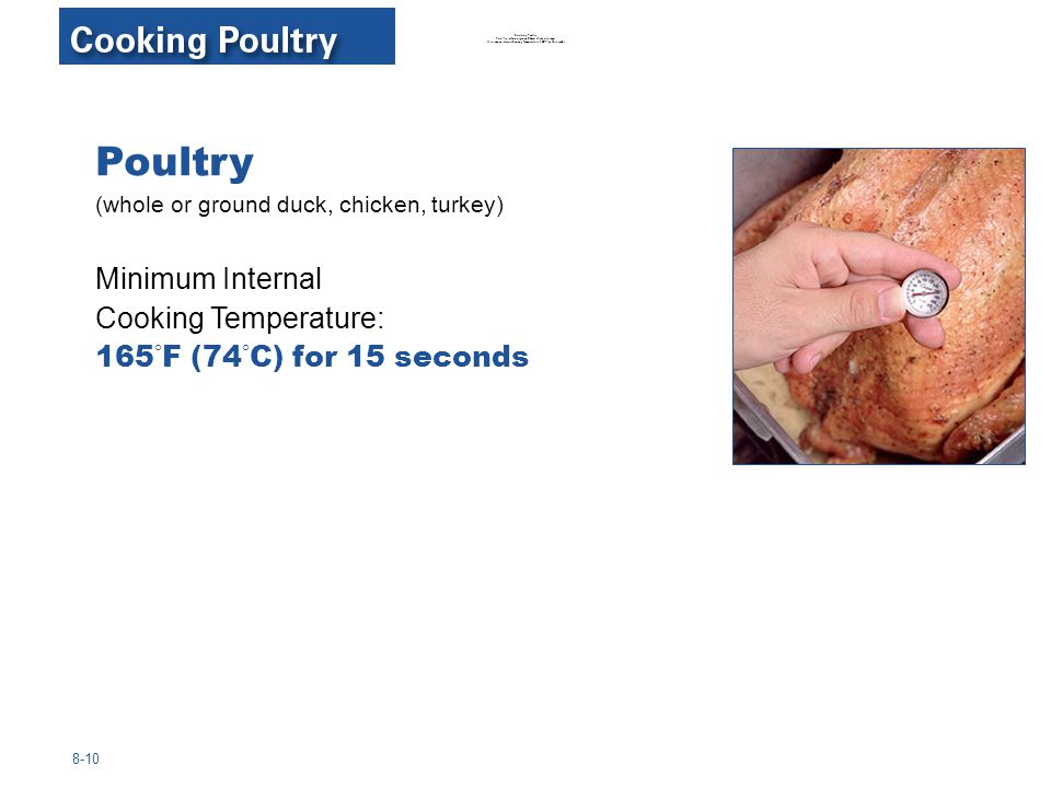 Cooking Poultry Poultry (whole or ground duck, chicken, turkey) Minimum Internal Cooking Temperature: 165°F for 15 seconds