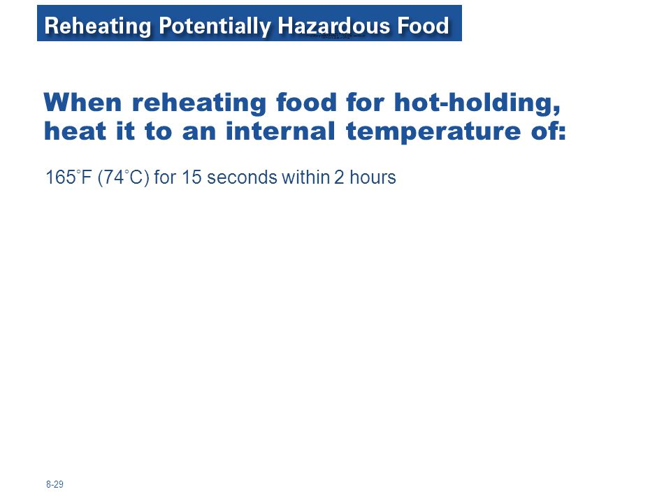 Reheating Potentially Hazardous Food When reheating food for hot-holding, heat it to an internal temperature of: 165°F for 15 seconds within 2 hours