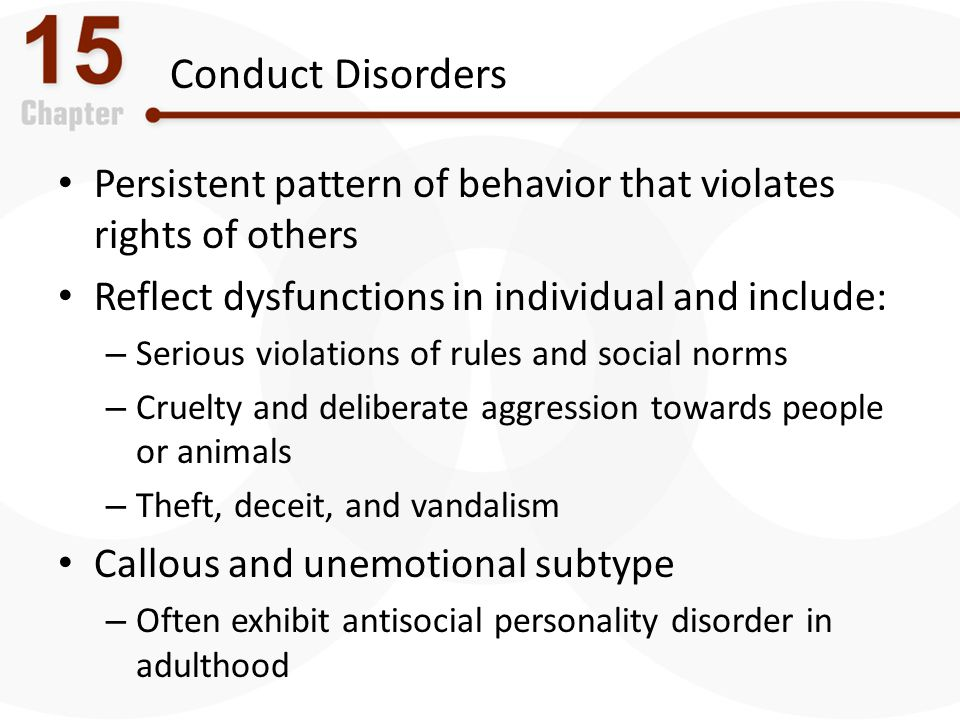 Conduct Disorders Persistent pattern of behavior that violates rights of others. Reflect dysfunctions in individual and include: