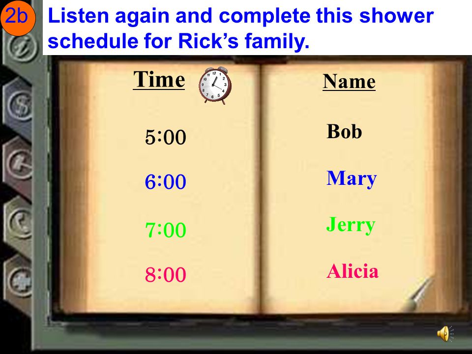 2b Listen again and complete this shower schedule for Rick's family. Time. Name. Bob. Mary. Jerry.