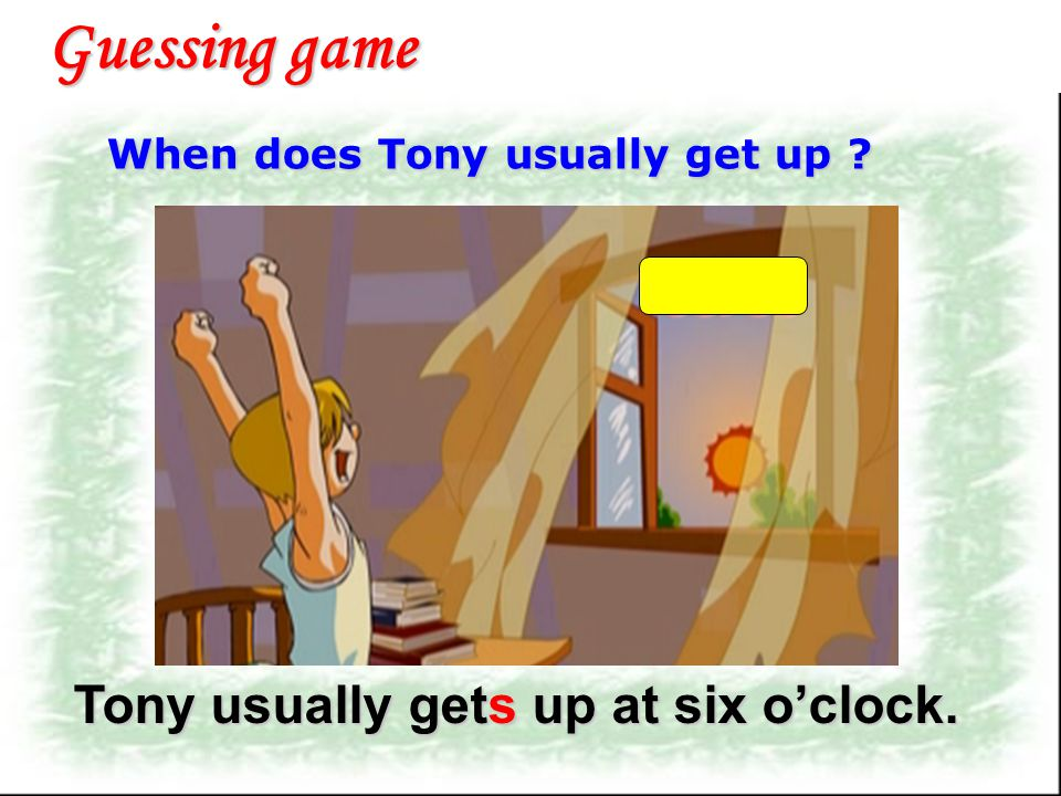 Guessing game Tony usually gets up at six o'clock.