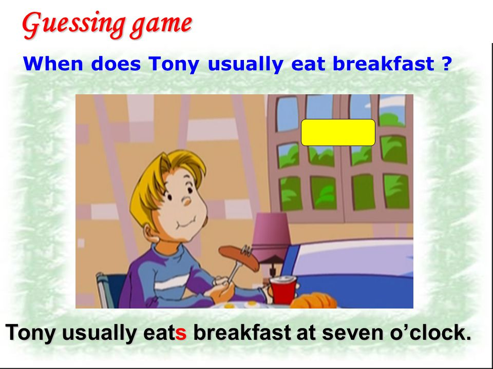Guessing game Tony usually eats breakfast at seven o'clock.