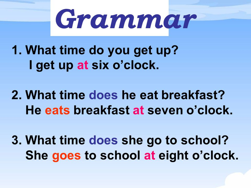 Grammar 1. What time do you get up I get up at six o'clock.