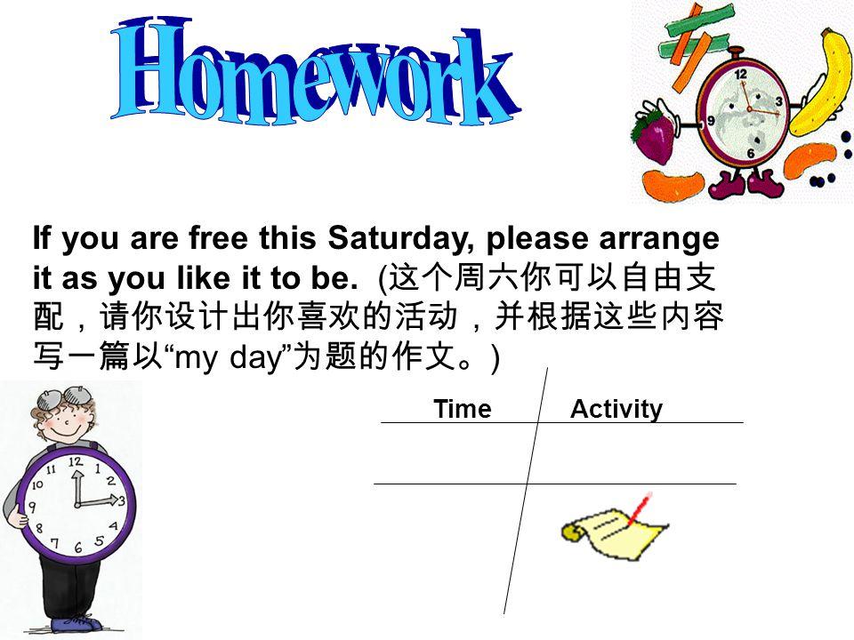 Homework If you are free this Saturday, please arrange it as you like it to be. (这个周六你可以自由支配,请你设计出你喜欢的活动,并根据这些内容写一篇以 my day 为题的作文。)