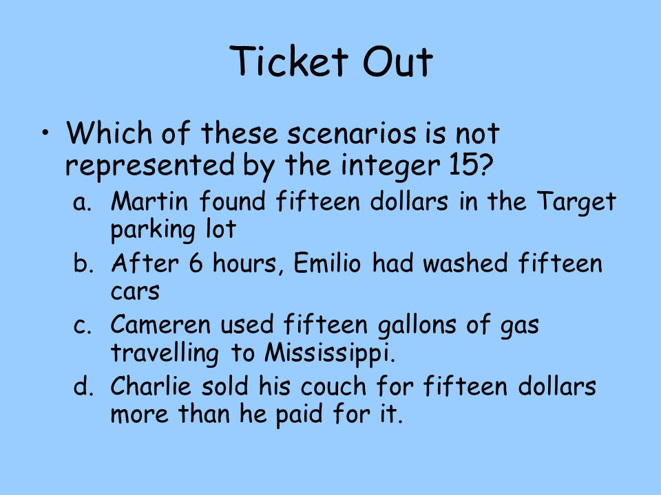 Ticket Out Which of these scenarios is not represented by the integer 15 Martin found fifteen dollars in the Target parking lot.