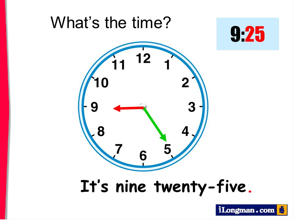 What's the time 9:25 It's nine twenty-five.