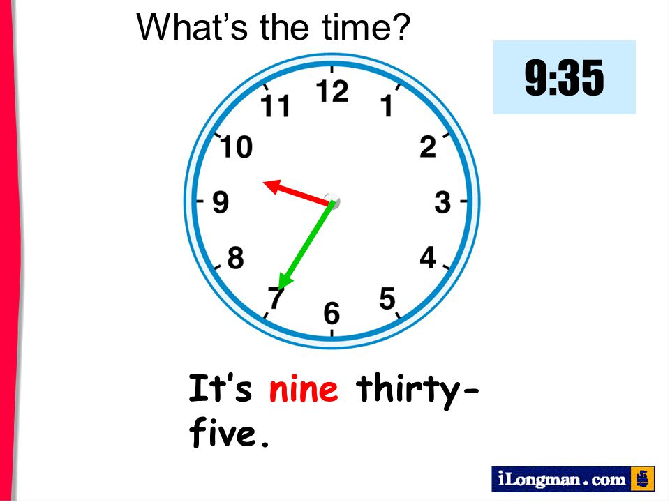 What's the time 9:35 It's nine thirty-five.