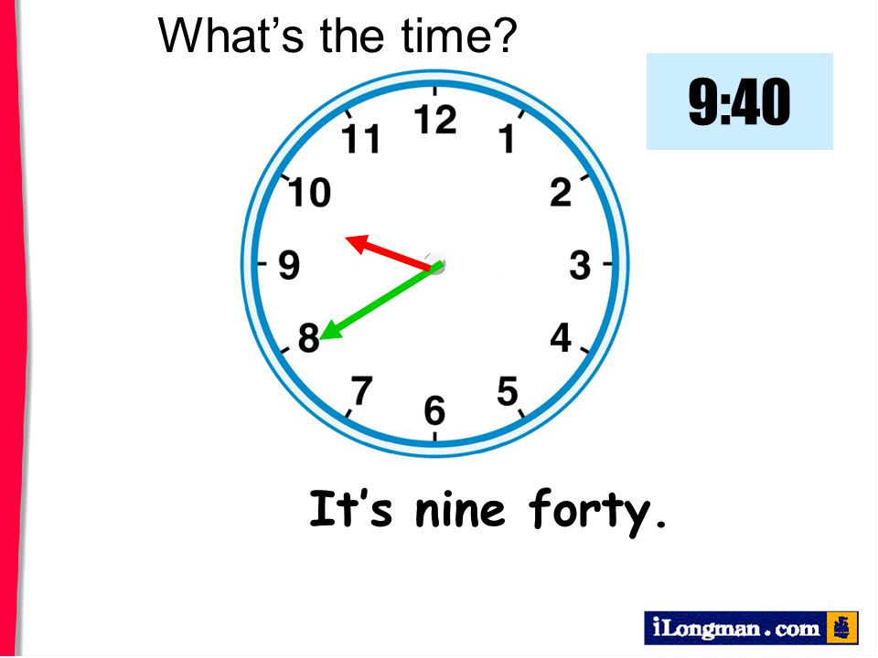 What's the time 9:40 It's nine forty.
