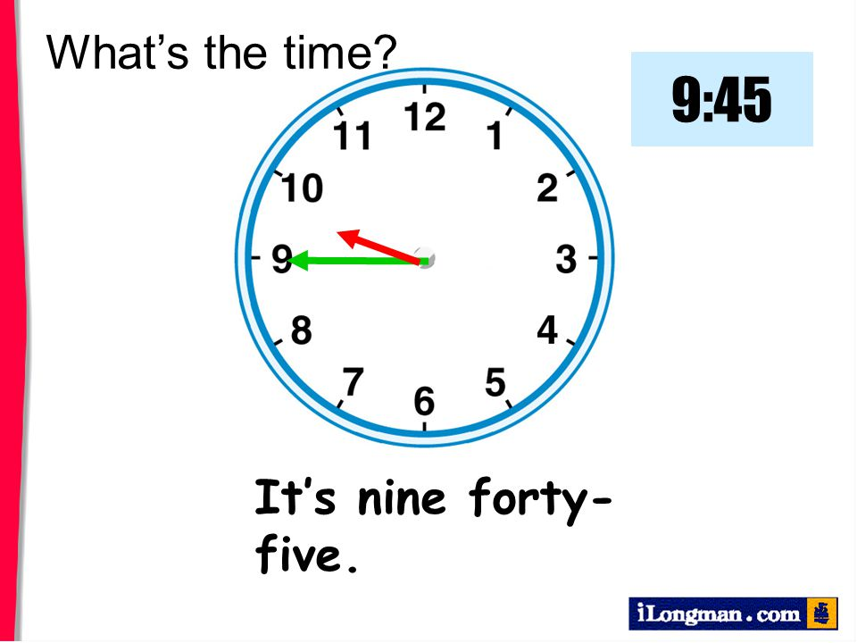 What's the time 9:45 It's nine forty-five.
