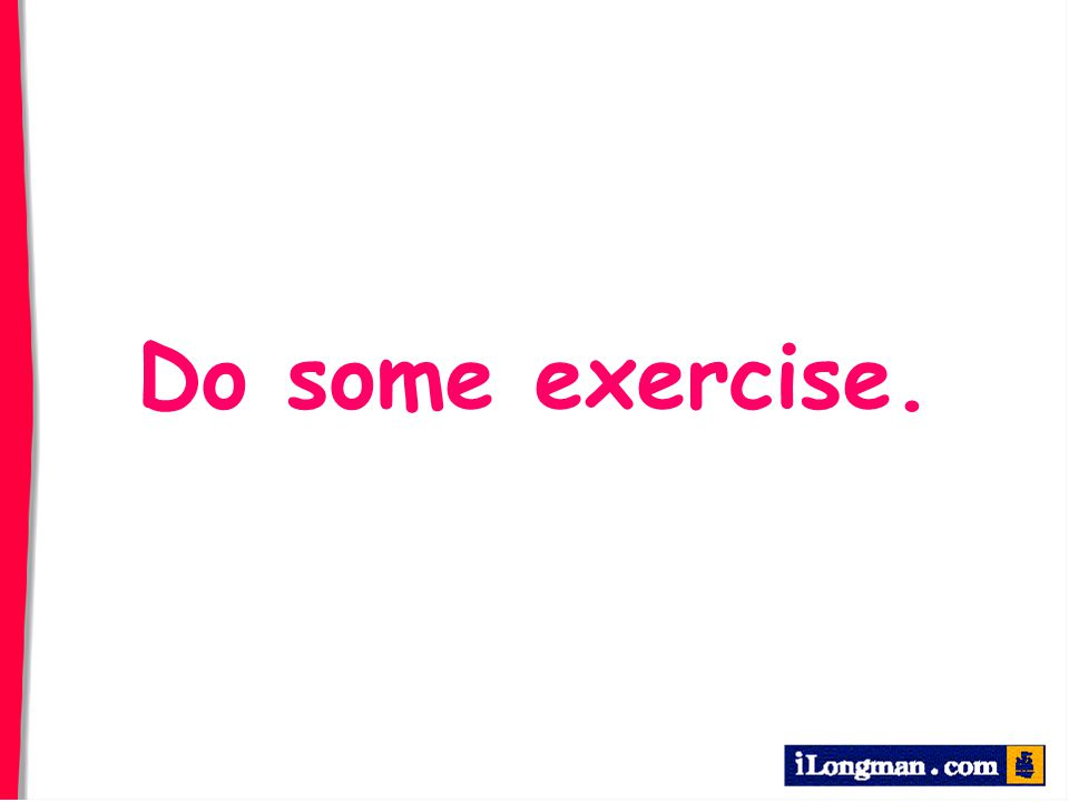 Do some exercise.