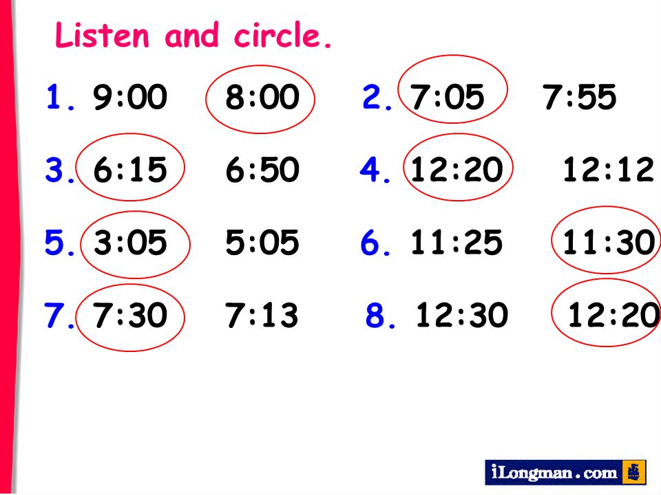 Listen and circle. 1. 9:00 8:00. 2. 7:05 7:55. 3. 6:15 6:50. 4. 12:20 12:12. 5. 3:05 5:05.
