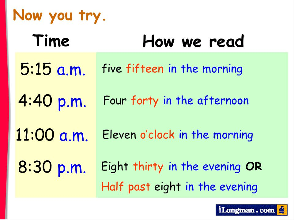 Time How we read 5:15 a.m. 4:40 p.m. 11:00 a.m. 8:30 p.m. Now you try.