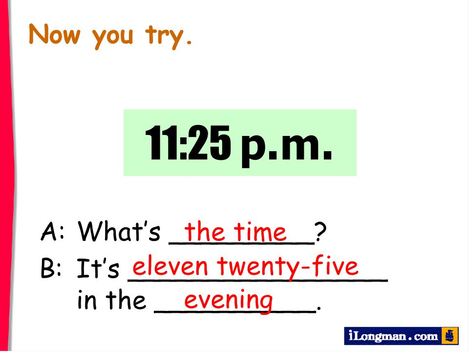 11:25 p.m. Now you try. A: What's _________