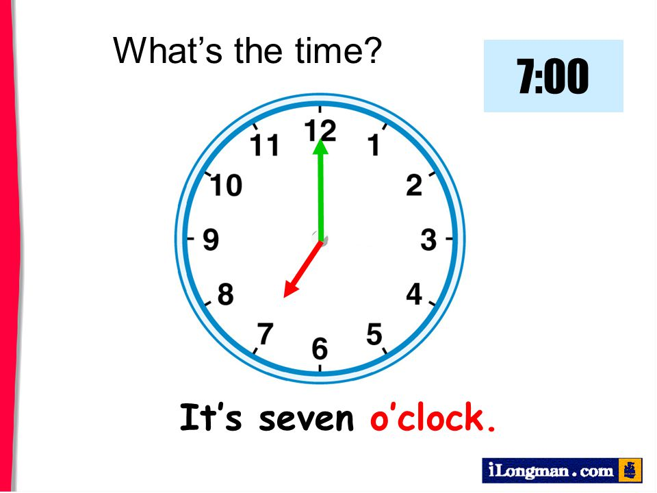 What's the time 7:00 It's seven o'clock.