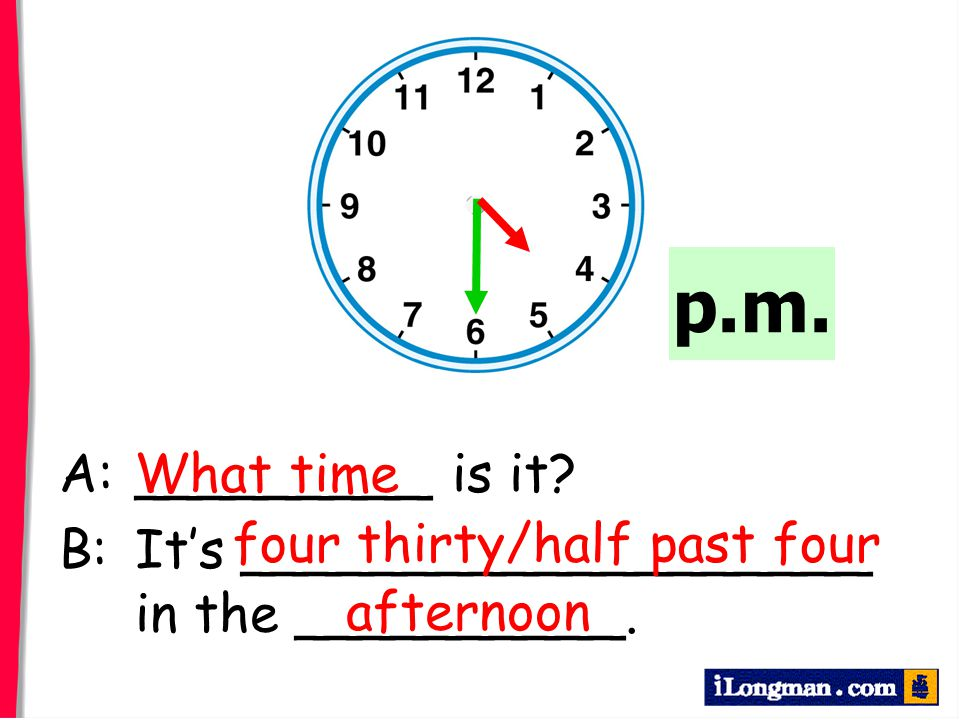 p.m. A: _________ is it B: It's ___________________ in the __________. What time. four thirty/half past four.
