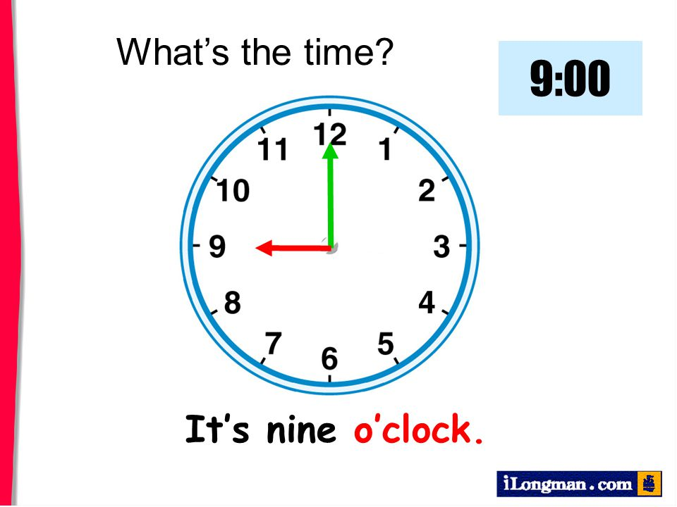 What's the time 9:00 It's nine o'clock.