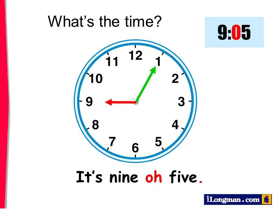 What's the time 9:05 It's nine oh five.