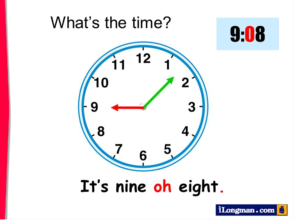 What's the time 9:08 It's nine oh eight.