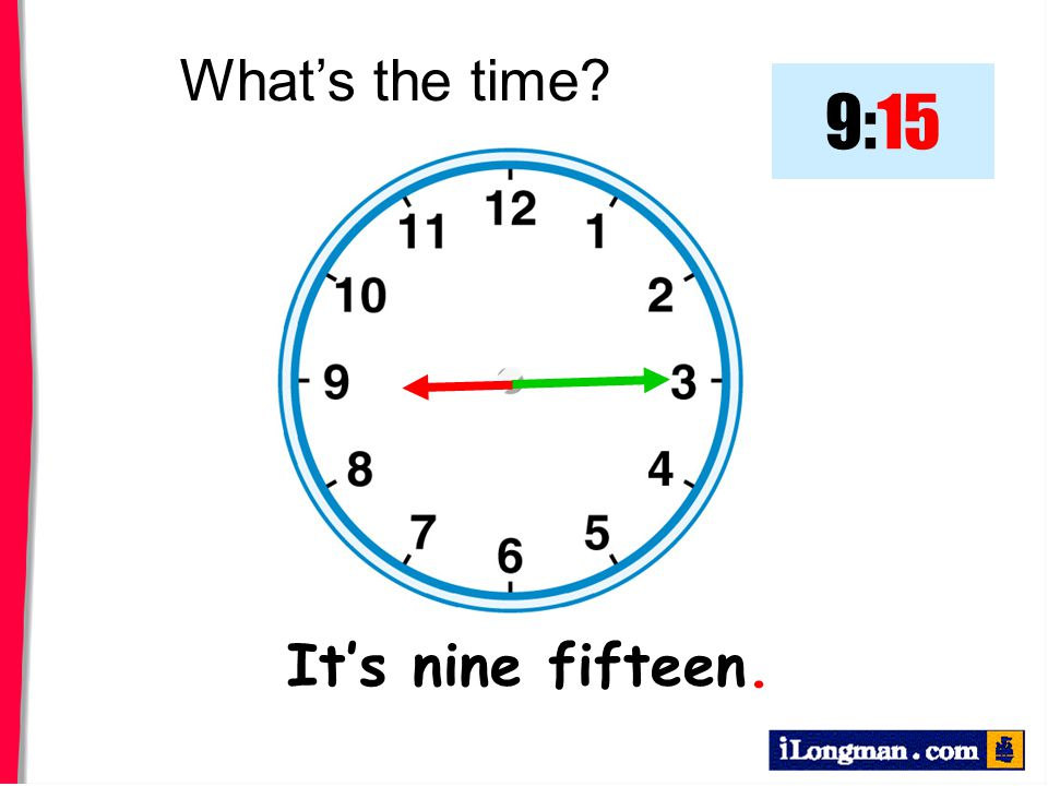 What's the time 9:15 It's nine fifteen.