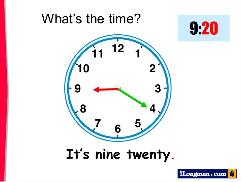 What's the time 9:20 It's nine twenty.