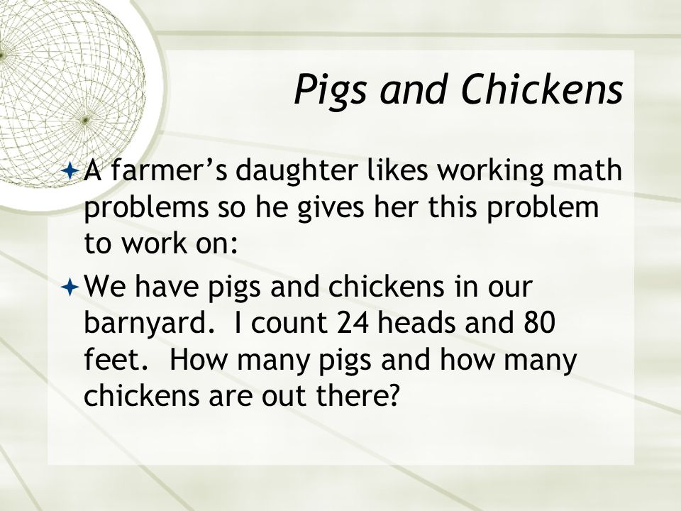 Pigs and Chickens A farmer's daughter likes working math problems so he gives her this problem to work on: