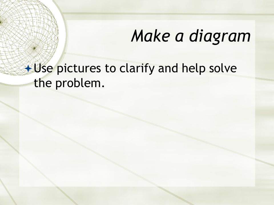 Make a diagram Use pictures to clarify and help solve the problem.