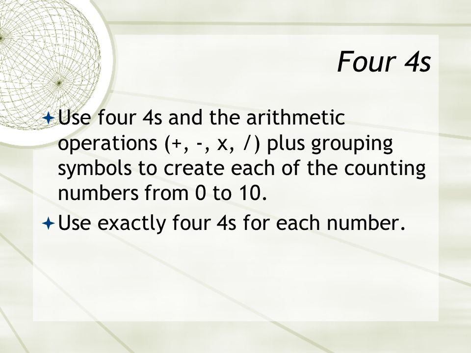 Four 4s Use four 4s and the arithmetic operations (+, -, x, /) plus grouping symbols to create each of the counting numbers from 0 to 10.