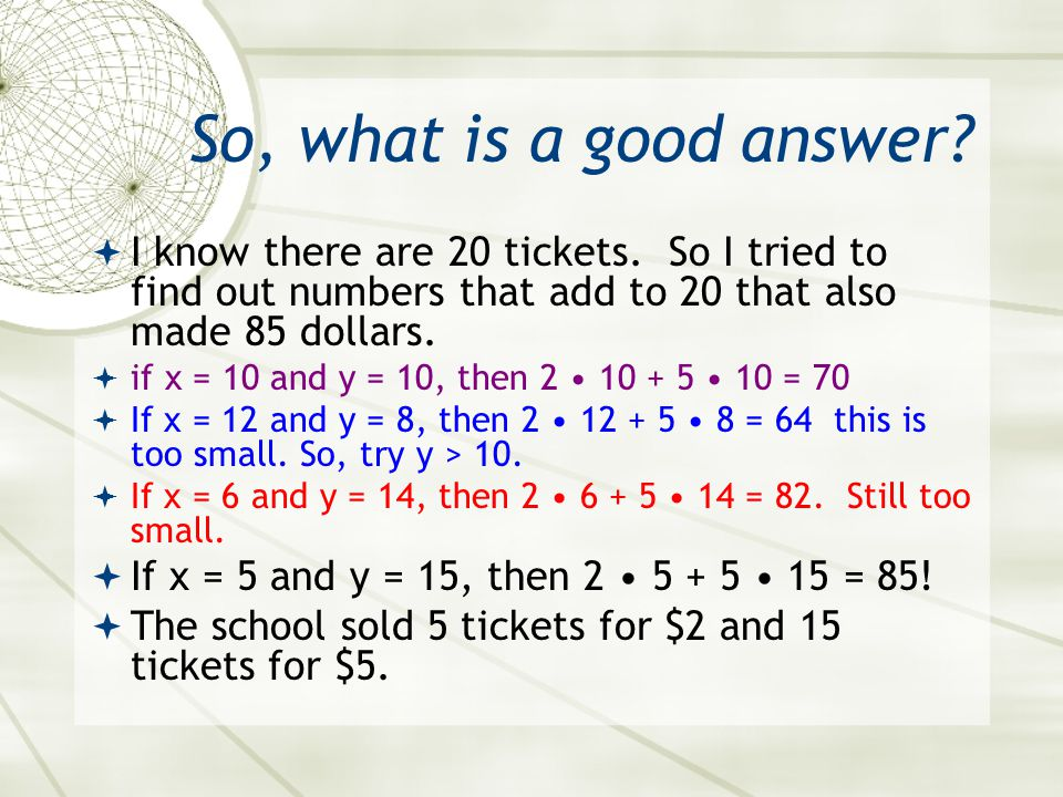 So, what is a good answer I know there are 20 tickets. So I tried to find out numbers that add to 20 that also made 85 dollars.