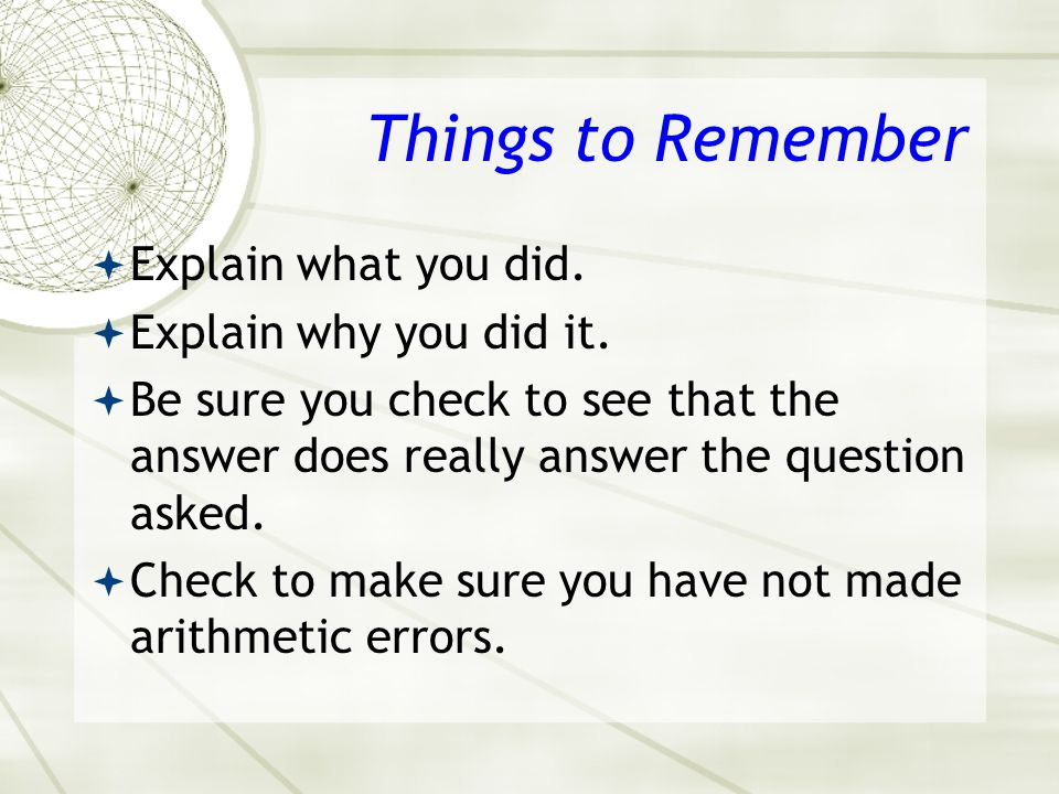 Things to Remember Explain what you did. Explain why you did it.