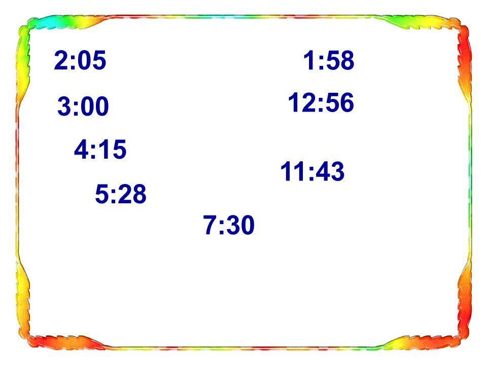 2:05 1:58 12:56 3:00 4:15 11:43 5:28 7:30