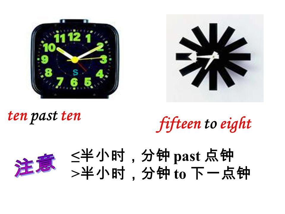 s ten past ten fifteen to eight ≤半小时,分钟 past 点钟 >半小时,分钟 to 下一点钟 注意