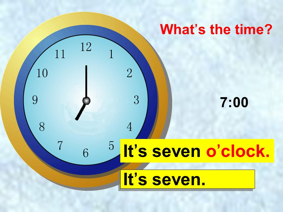 What's the time 7:00 It's seven o'clock. It's seven.