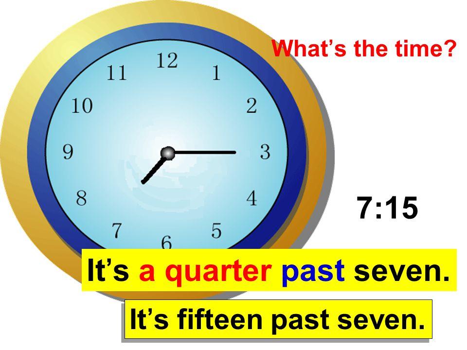 It's a quarter past seven.