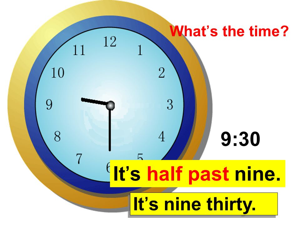 What's the time 9:30 It's half past nine. It's nine thirty.