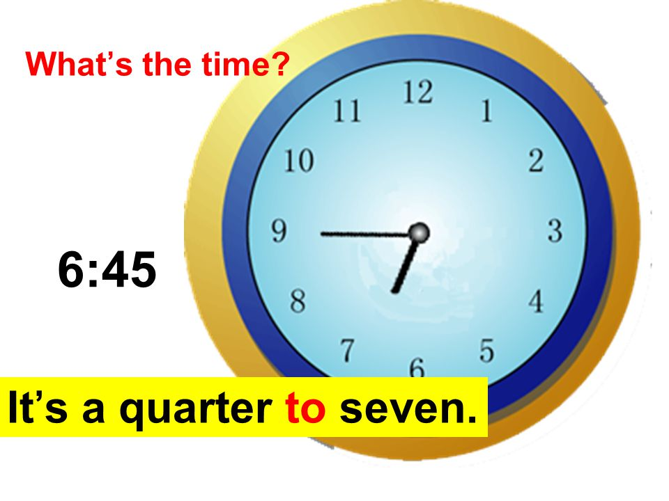 What's the time 6:45 It's a quarter to seven.