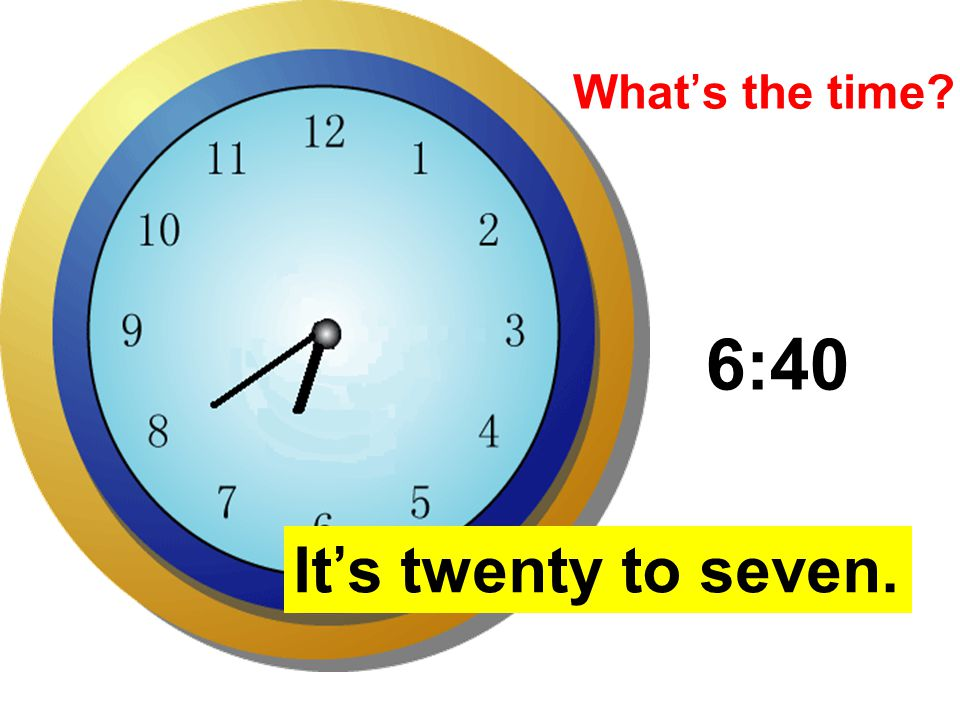 What's the time 6:40 It's twenty to seven.
